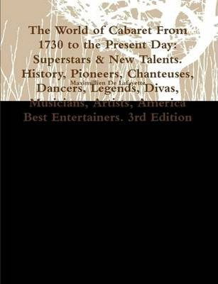 The World of Cabaret From 1730 to the Present Day: Superstars & New Talents. History, Pioneers, Chanteuses, Dancers, Legends, Divas, Musicians, Artists, America Best Entertainers. 3rd Edition