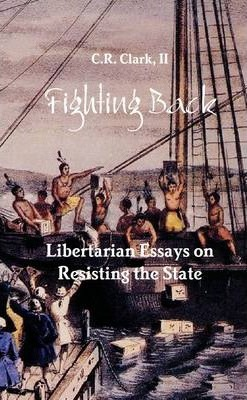 Fighting Back: Libertarian Essays on Resisting the State