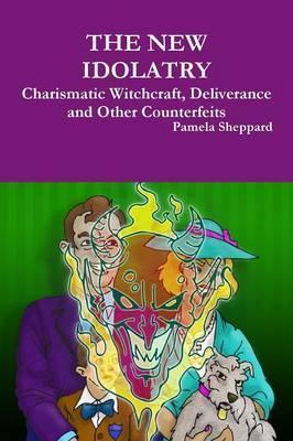 The New Idolatry: Charismatic Witchcraft, Deliverance and Other Counterfeits