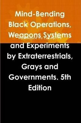 Mind-Bending Black Operations, Weapons Systems and Experiments by Extraterrestrials, Grays and Governments. 5th Edition