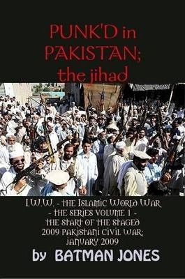 PUNK'D in Pakistan; I.W.W. the Islamic World War - The Series Volume 1 - The Start of the Staged 2009 Pakistani Civil War; January 2009