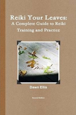 Reiki Your Leaves: A Complete Guide to Reiki Training and Practice