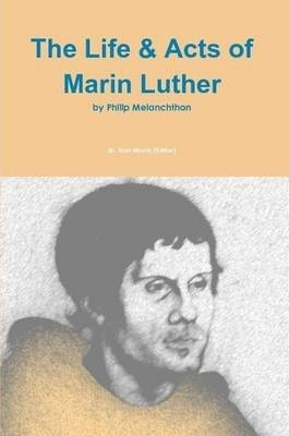 The Life & Acts of Marin Luther by Philip Melanchthon