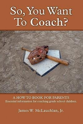SO, YOU WANT TO COACH? A How to Book for Parents Essential Information for Coaching Grade School Children