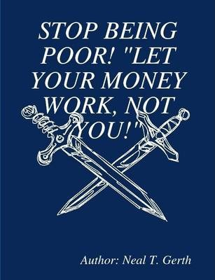 """Stop Being Poor! """"Let Your Money Work, Not You!"""""""