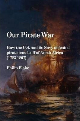 Our Pirate War: How the U.S. and Its Navy Defeated Pirate Bands Off of North Africa (1783-1807)
