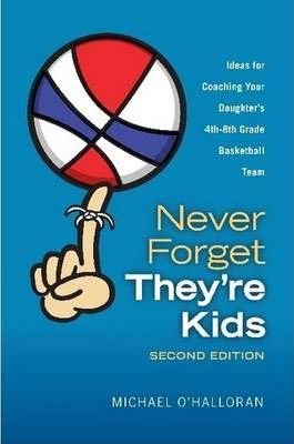 Never Forget They're Kids - Ideas for Coaching Your Daughter's 4th-8th Grade Basketball Team