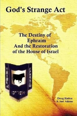 God's Strange Act: The Destiny of Ephraim and the Restoration of the House of Israel