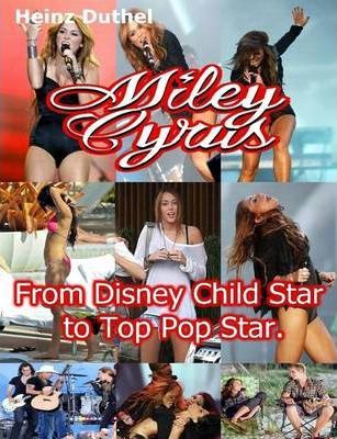 Miley Cyrus From Disney Child Star to Top Pop Star by Heinz Duthel