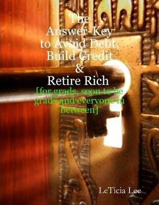 The Answer-Key to Avoid Debt, Build Credit & Retire Rich: For Grads, Soon-to-Be Grads, and Everyone in Between