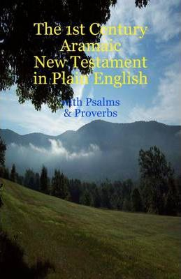 The 1st Century Aramaic New Testament in Plain English- with Psalms & Proverbs