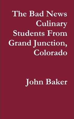 The Bad News Culinary Students From Grand Junction, Colorado by John Baker