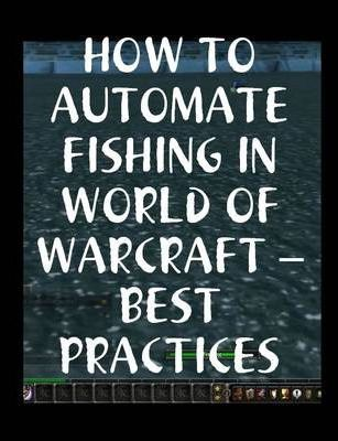 How to Automate Fishing in World of Warcraft - Best Practices
