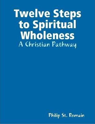 Twelve Steps to Spiritual Wholeness: A Christian Pathway