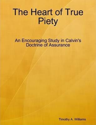 The Heart of True Piety: An Encouraging Study in Calvin's Doctrine of Assurance