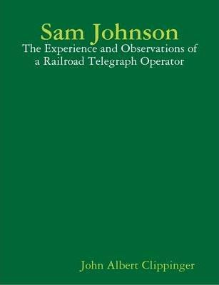 Sam Johnson; The Experience and Observations of a Railroad Telegraph Operator