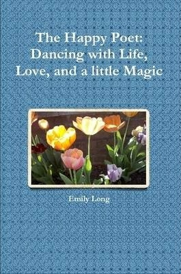 The Happy Poet: Dancing with Life, Love, and a Little Magic