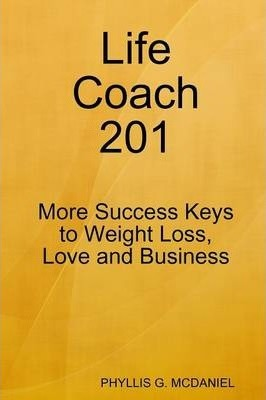 Life Coach 201: More Success Keys to Weight Loss, Love and Business