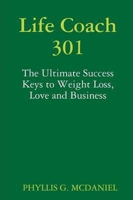 Life Coach 301: The Ultimate Success Keys to Weight Loss, Love and Business