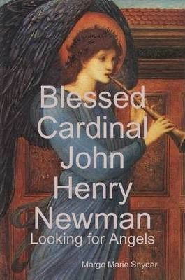 Blessed Cardinal John Henry Newman: Looking for Angels