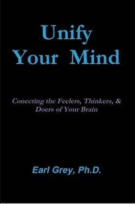 Unify Your Mind: Conecting the Feelers, Thinkers, & Doers of Your Brain
