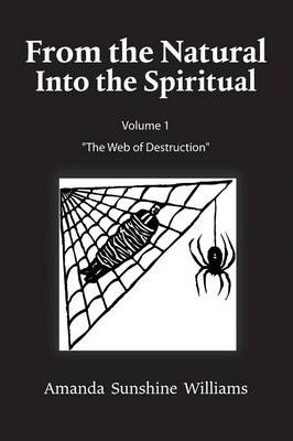 From the Natural Into the Spiritual Volume 1 the Web of Destruction