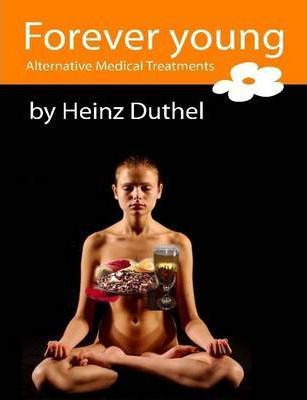 Forever Young: Alternative Medical Treatments by Heinz Duthel