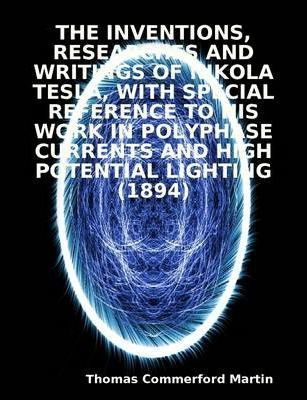 THE Inventions, Researches and Writings of Nikola Tesla, with Special Reference to His Work in Polyphase Currents and High Potential Lighting (1894)
