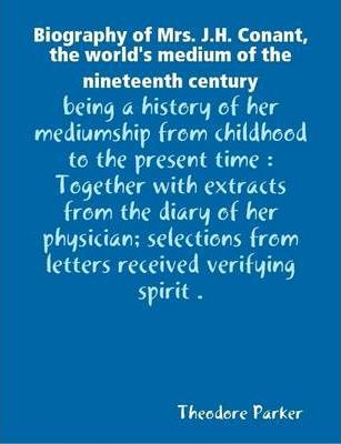 Biography of Mrs. J.H. Conant, the World's Medium of the Nineteenth Century : Being a History of Her Mediumship from Childhood to the Present Time : Together with Extracts from the Diary of Her Physician; Selections from Letters Received Verifying Spirit .