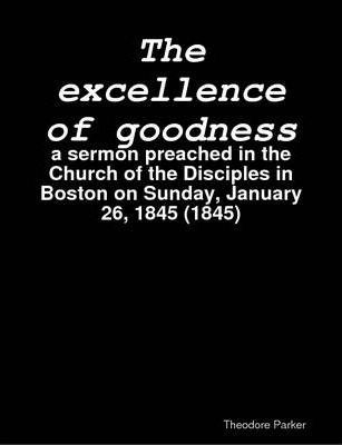 The Excellence of Goodness : a Sermon Preached in the Church of the Disciples in Boston on Sunday, January 26, 1845 (1845)