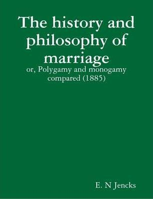 The History and Philosophy of Marriage : or, Polygamy and Monogamy Compared (1885)