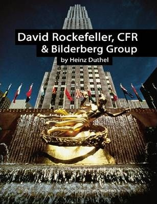 David Rockefeller, One Name One Group One Decision. Council on Foreign Relations and Bilderberg Group by Heinz Duthel
