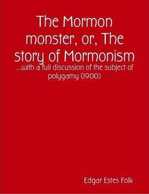 The Mormon Monster, or, The Story of Mormonism : ...with a Full Discussion of the Subject of Polygamy (1900)
