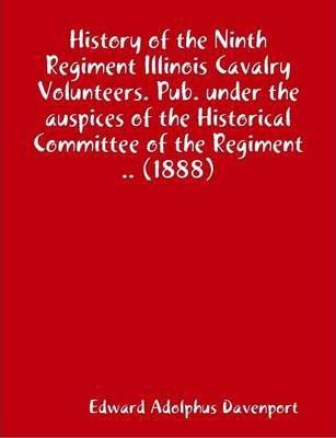 History of the Ninth Regiment Illinois Cavalry Volunteers. Pub. Under the Auspices of the Historical Committee of the Regiment .. (1888)
