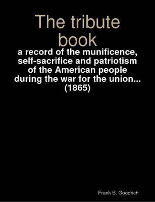 The Tribute Book : a Record of the Munificence, Self-sacrifice and Patriotism of the American People During the War for the Union... (1865)