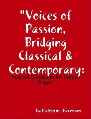 """""""Voices of Passion, Bridging Classical & Contemporary: Practical Guidelines for Today's Singer"""""""