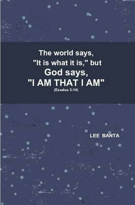 "The World Says, ""It is What it is,"" But God Says, ""I AM THAT I AM"""