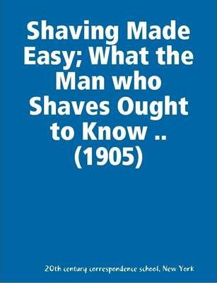 Shaving Made Easy; What the Man Who Shaves Ought to Know .. (1905)