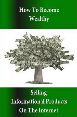 How to Become Wealthy Selling Informational Products on the Internet