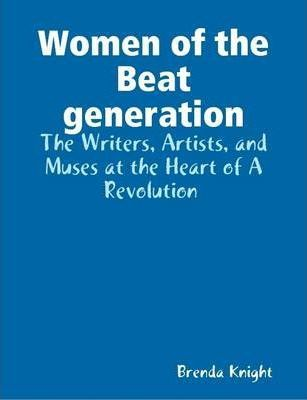 Women of the Beat Generation : The Writers, Artists, and Muses at the Heart of a Revolution