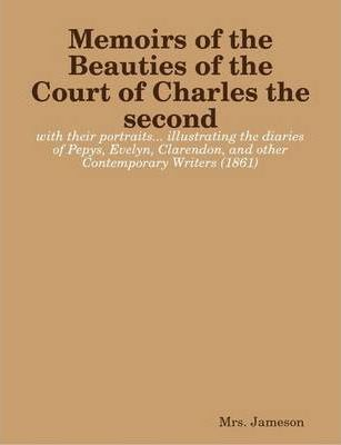 Memoirs of the Beauties of the Court of Charles the Second : with Their Portraits... Illustrating the Diaries of Pepys, Evelyn, Clarendon, and Other Contemporary Writers (1861)