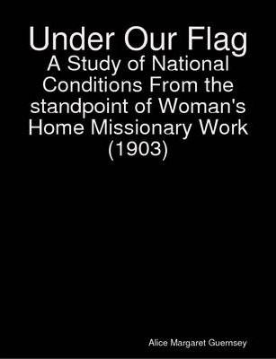 Under Our Flag : a Study of National Conditions From the Standpoint of Woman's Home Missionary Work (c1903)