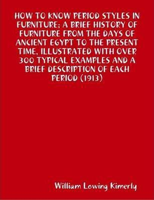 How to Know Period Styles in Furniture; A Brief History of Furniture from the Days of Ancient Egypt to the Present Time, Illustrated with Over 300 Typical Examples and A Brief Description of Each Period (1913)