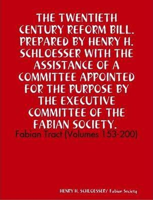 THE TWENTIETH CENTURY REFORM BILL. PREPARED BY HENRY H. SCHLOESSER WITH THE ASSISTANCE OF A COMMITTEE APPOINTED FOR THE PURPOSE BY THE EXECUTIVE COMMITTEE OF THE FABIAN SOCIETY. Fabian Tract (Volumes: 153-200)