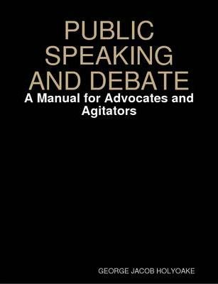 PUBLIC SPEAKING AND DEBATE: A Manual for Advocates and Agitators
