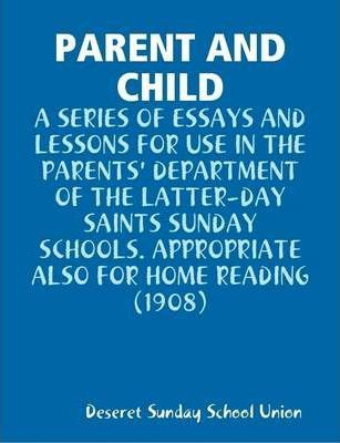 Parent and Child : A Series of Essays and Lessons for Use in the Parents' Department of the Latter-Day Saints Sunday Schools. Appropriate Also for Home Reading (1908)