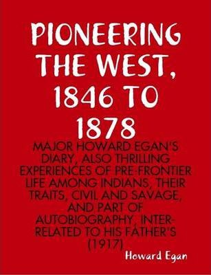 Pioneering the West, 1846 to 1878 : Major Howard Egan's Diary, Also Thrilling Experiences of Pre-Frontier Life Among Indians, Their Traits, Civil and Savage, and Part of Autobiography, Inter-Related to His Father's (1917)