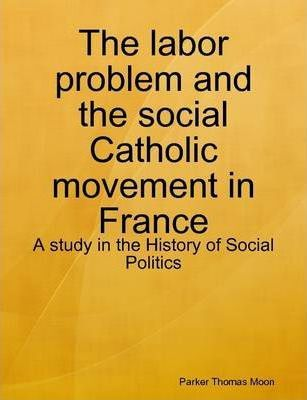 The Labor Problem and the Social Catholic Movement in France : A Study in the History of Social Politics