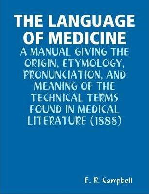 THE Language of Medicine : A Manual Giving the Origin, Etymology, Pronunciation, and Meaning of the Technical Terms Found in Medical Literature (1888)