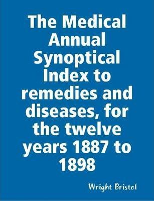 The Medical Annual Synoptical Index to Remedies and Diseases, for the Twelve Years 1887 to 1898